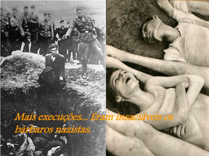 Mais execuções... Eram insaciáveis os bárbaros nazistas.