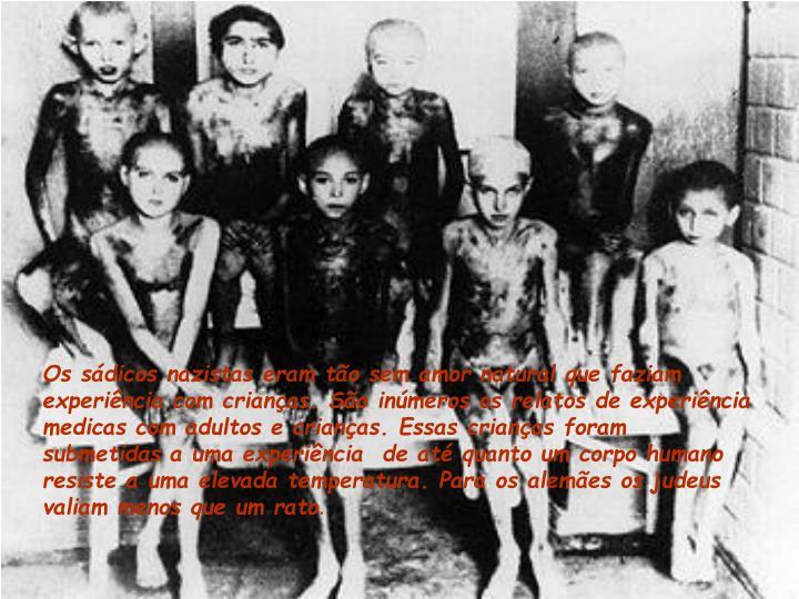 Os sádicos nazistas eram tão sem amor natural que faziam experiência com crianças. São inúmeros os relatos de experiência medicas com adultos e crianças. Essas crianças foram submetidas a uma experiência  de até quanto um corpo humano resiste a uma elevada temperatura. Para os alemães os judeus valiam menos que um rato