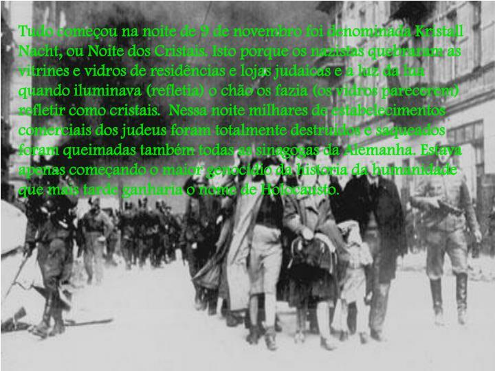 Tudo começou na noite de 9 de novembro foi denominada Kristall Nacht, ou Noite dos Cristais. Isto porque os nazistas quebraram as vitrines e vidros de residências e lojas judaicas e a luz da lua quando iluminava (refletia) o chão os fazia (os vidros parecerem) refletir como cristais.  Nessa noite milhares de estabelecimentos comerciais dos judeus foram totalmente destruídos e saqueados foram queimadas também todas as sinagogas da Alemanha. Estava apenas começando o maior genocídio da historia da humanidade que mais tarde ganharia o nome de Holocausto