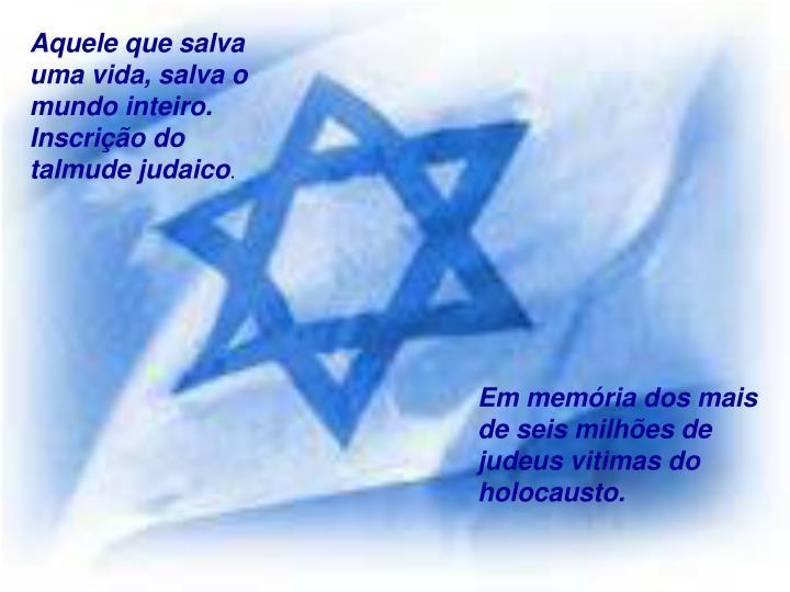 Aquele que salva uma vida, salva o mundo inteiro.  Inscrição do talmude judaico