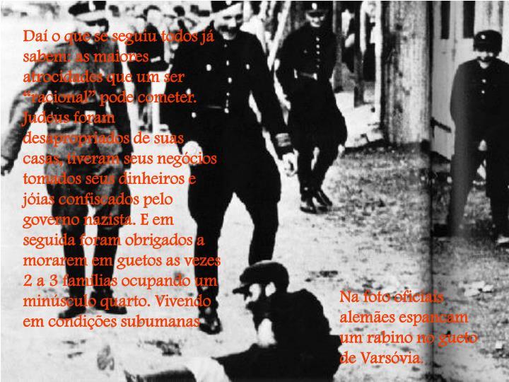 """Daí o que se seguiu todos já sabem: as maiores atrocidades que um ser """"racional"""" pode cometer. Judeus foram desapropriados de suas casas, tiveram seus negócios tomados seus dinheiros e jóias confiscados pelo governo nazista. E em seguida foram obrigados a morarem em guetos as vezes 2 a 3 famílias ocupando um minúsculo quarto. Vivendo em condições subumanas"""