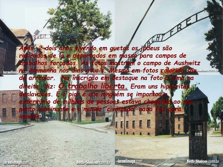 Após  2 dois anos vivendo em guetos os judeus são retirados de lá e deportados em massa para campos de trabalhos forçados. As fotos mostram o campo de Aushwitz na Alemanha nos dias atuais. Mesmo em fotos colorida são de arrepiar.  Na inscrição em destaque na foto a cima na direita, diz: