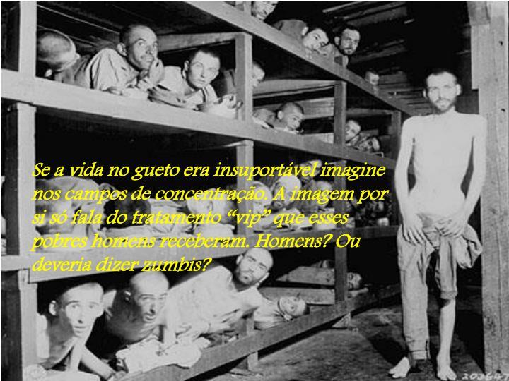 """Se a vida no gueto era insuportável imagine nos campos de concentração. A imagem por si só fala do tratamento """"vip"""" que esses pobres homens receberam. Homens? Ou deveria dizer zumbis?"""