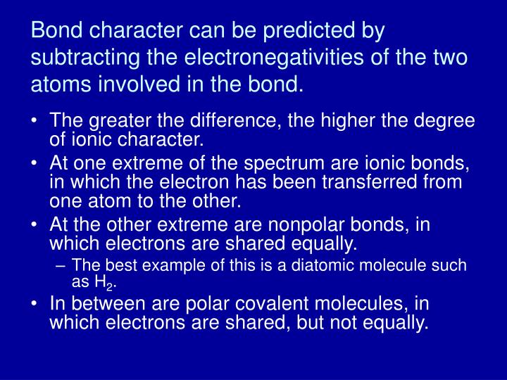 Bond character can be predicted by subtracting the electronegativities of the two atoms involved in the bond.