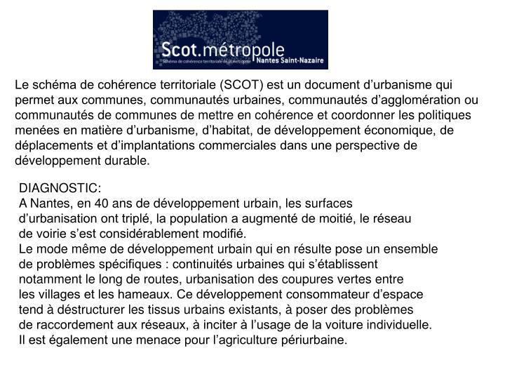 Le schéma de cohérence territoriale (SCOT) est un document d'urbanisme qui permet aux communes, communautés urbaines, communautés d'agglomération ou communautés de communes de mettre en cohérence et coordonner les politiques menées en matière d'urbanisme, d'habitat, de développement économique, de déplacements et d'implantations commerciales dans une perspective de développement durable.