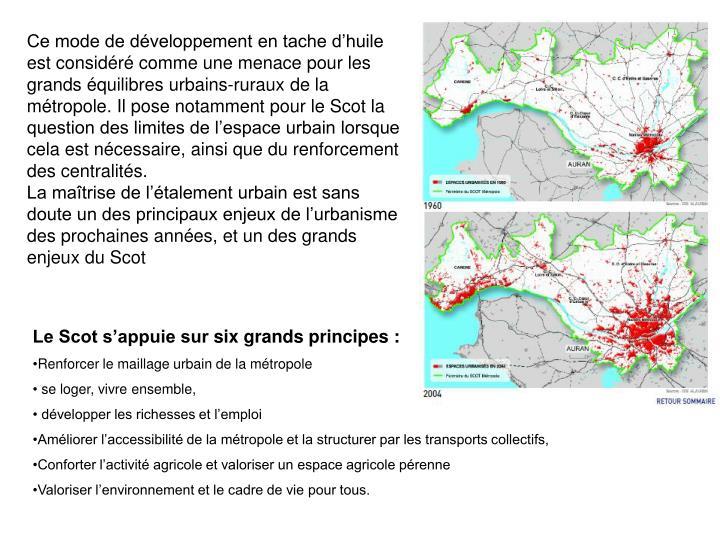 Ce mode de développement en tache d'huile est considéré comme une menace pour les grands équilibres urbains-ruraux de la métropole. Il pose notamment pour le Scot la question des limites de l'espace urbain lorsque cela est nécessaire, ainsi que du renforcement des centralités.
