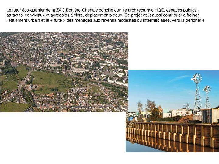 Le futur éco-quartier de la ZAC Bottière-Chénaie concilie qualité architecturale HQE, espaces publics attractifs, conviviaux et agréables à vivre, déplacements doux. Ce projet veut aussi contribuer à freiner l'étalement urbain et la « fuite » des ménages aux revenus modestes ou intermédiaires, vers la périphérie