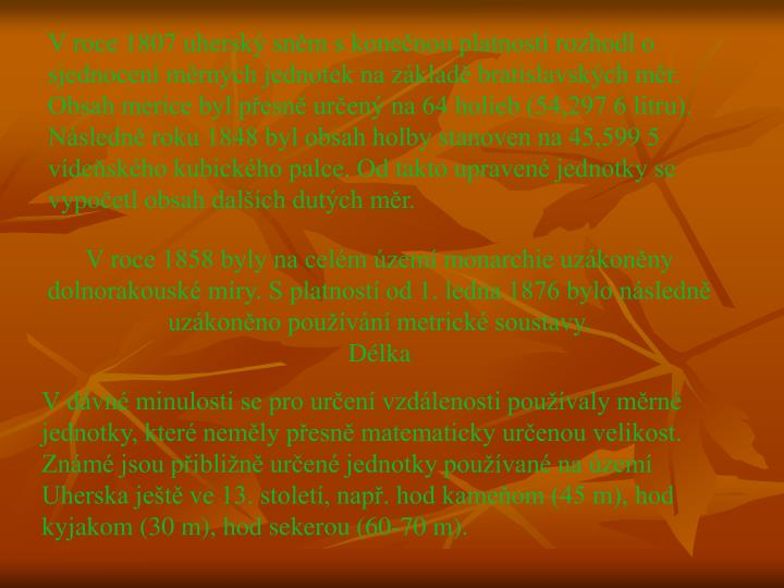 V roce 1807 uherský sněm s konečnou platností rozhodl o sjednocení měrných jednotek na základě bratislavských měr. Obsah merice byl přesně určený na 64 holieb (54,297 6 litru). Následně roku 1848 byl obsah holby stanoven na 45,599 5 vídeňského kubického palce. Od takto upravené jednotky se vypočetl obsah dalších dutých měr.