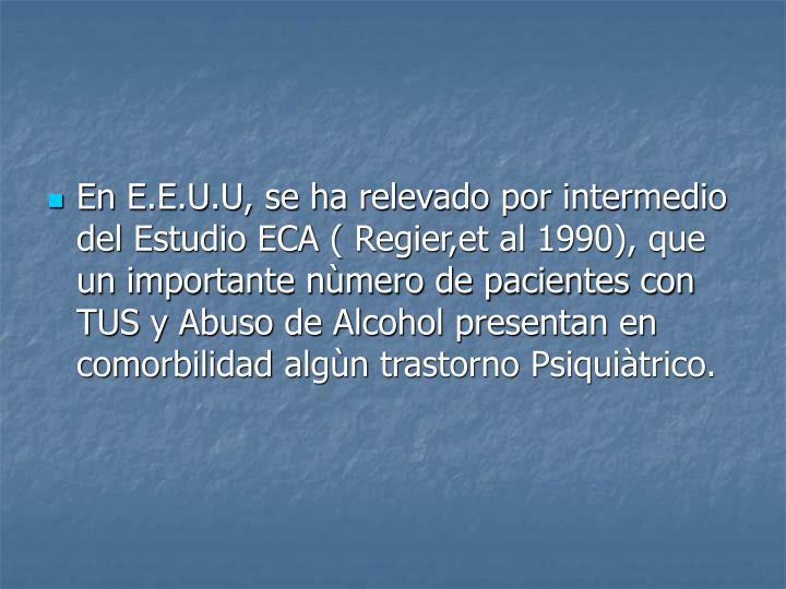 En E.E.U.U, se ha relevado por intermedio del Estudio ECA ( Regier,et al 1990), que un importante nùmero de pacientes con TUS y Abuso de Alcohol presentan en comorbilidad algùn trastorno Psiquiàtrico.
