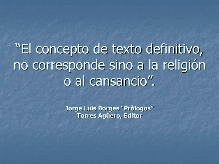 """""""El concepto de texto definitivo, no corresponde sino a la religión o al cansancio""""."""