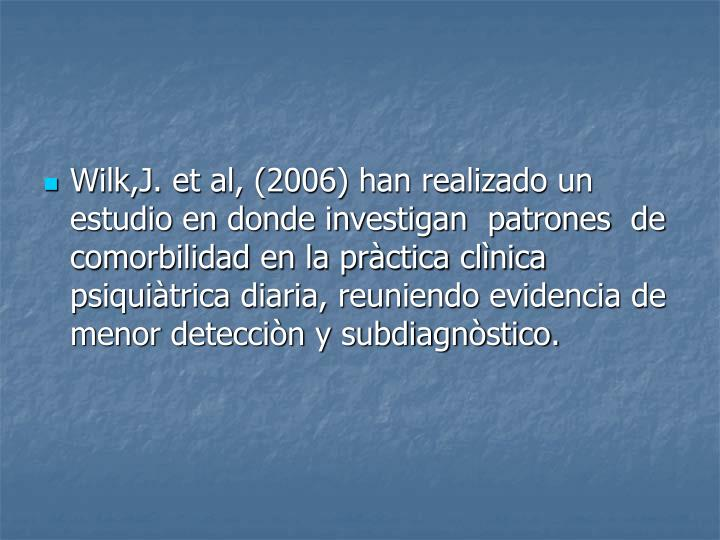 Wilk,J. et al, (2006) han realizado un estudio en donde investigan  patrones  de comorbilidad en la pràctica clìnica psiquiàtrica diaria, reuniendo evidencia de menor detecciòn y subdiagnòstico.