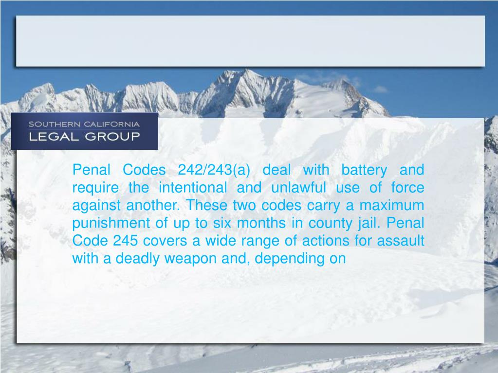 Penal Codes 242/243(a) deal with battery and require the intentional and unlawful use of force against another. These two codes carry a maximum punishment of up to six months in county jail. Penal Code 245 covers a wide range of actions for assault with a deadly weapon and, depending on