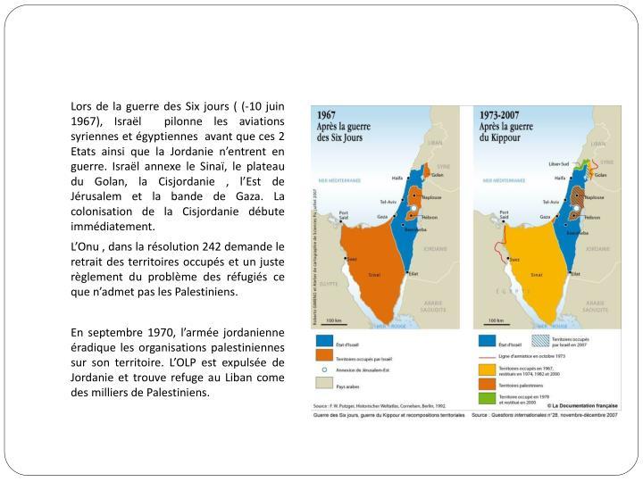 Lors de la guerre des Six jours ( (-10 juin 1967), Israël  pilonne les aviations syriennes et égyptiennes  avant que ces 2 Etats ainsi que la Jordanie n'entrent en guerre. Israël annexe le Sinaï, le plateau du Golan, la Cisjordanie , l'Est de Jérusalem et la bande de Gaza. La colonisation de la Cisjordanie débute immédiatement.