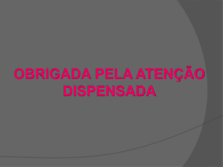 OBRIGADA PELA ATENÇÃO DISPENSADA