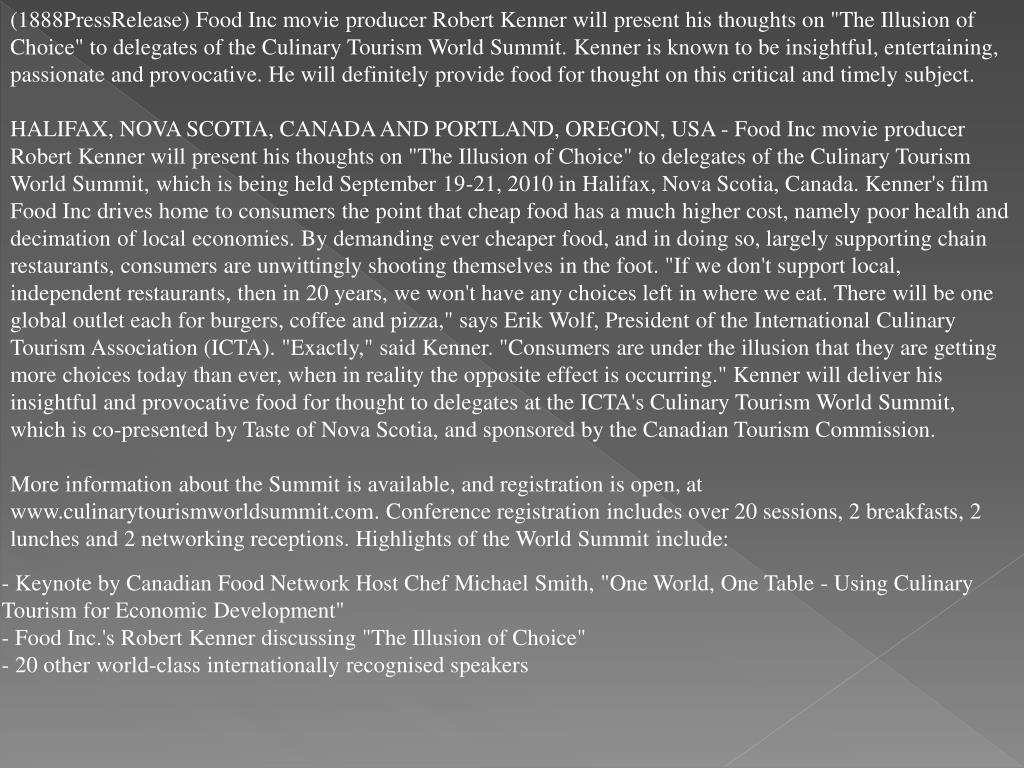 "(1888PressRelease) Food Inc movie producer Robert Kenner will present his thoughts on ""The Illusion of Choice"" to delegates of the Culinary Tourism World Summit. Kenner is known to be insightful, entertaining, passionate and provocative. He will definitely provide food for thought on this critical and timely subject."