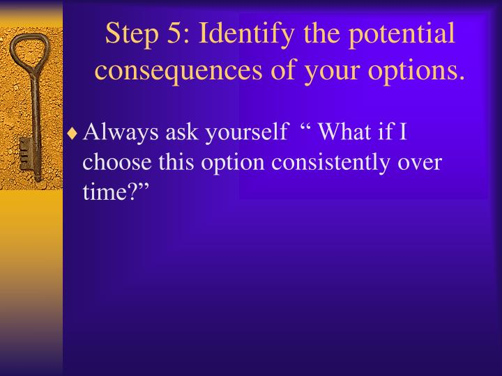 Step 5: Identify the potential consequences of your options.