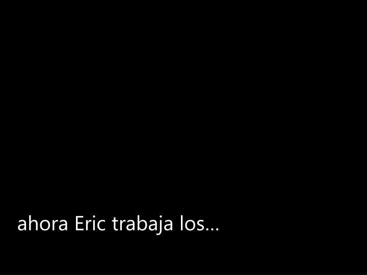ahora Eric trabaja los…