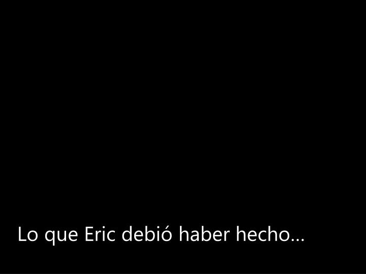 Lo que Eric debió haber hecho…