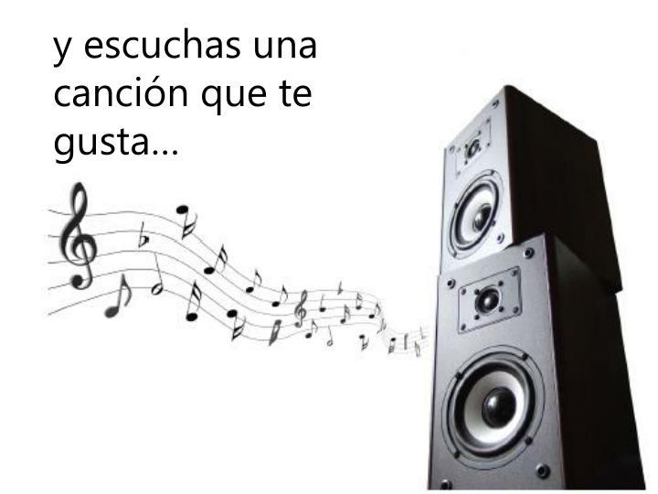 y escuchas una canción que te gusta…