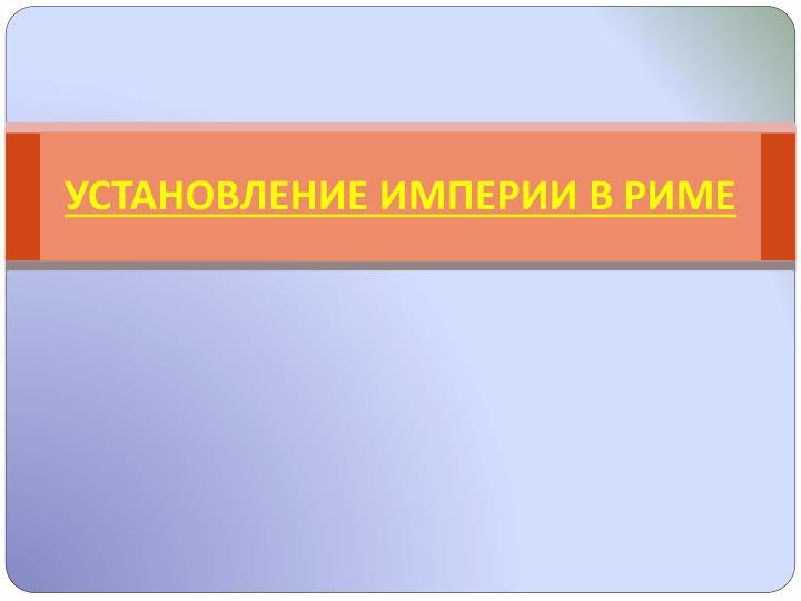 УСТАНОВЛЕНИЕ ИМПЕРИИ В