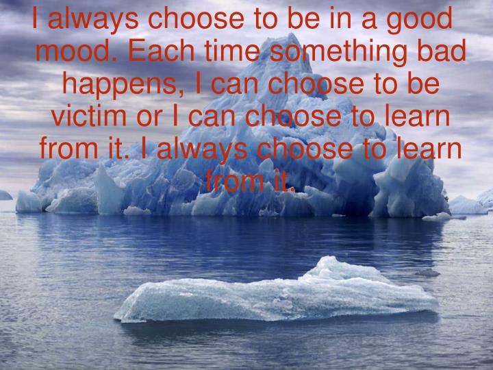 I always choose to be in a good mood. Each time something bad happens, I can choose to be victim or I can choose to learn from it. I always choose to learn from it.