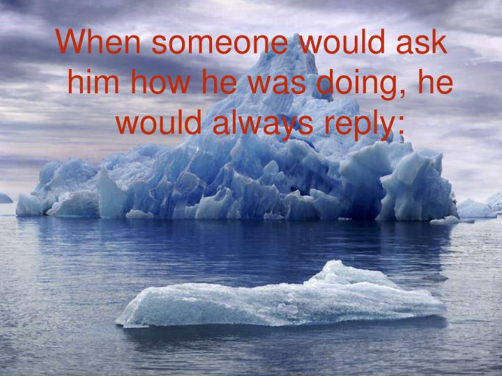 When someone would ask him how he was doing, he would always reply: