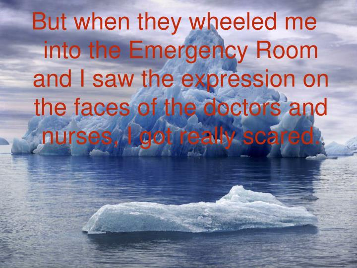 But when they wheeled me into the Emergency Room and I saw the expression on the faces of the doctors and nurses, I got really scared.