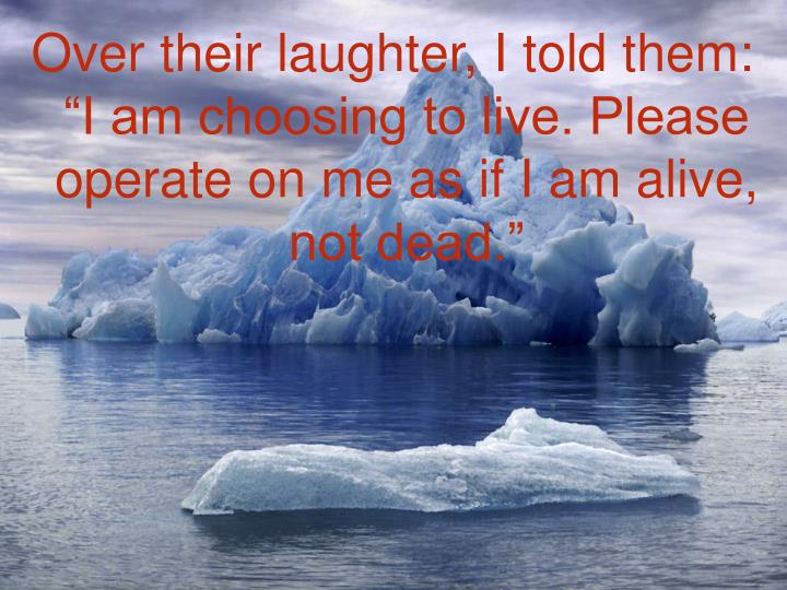 """Over their laughter, I told them: """"I am choosing to live. Please operate on me as if I am alive, not dead."""""""