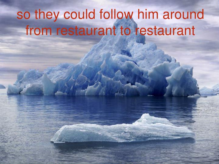 so they could follow him around from restaurant to restaurant