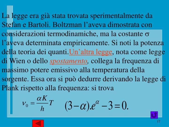 La legge era già stata trovata sperimentalmente da Stefan e Bartoli. Boltzman l'aveva dimostrata con considerazioni termodinamiche, ma la costante