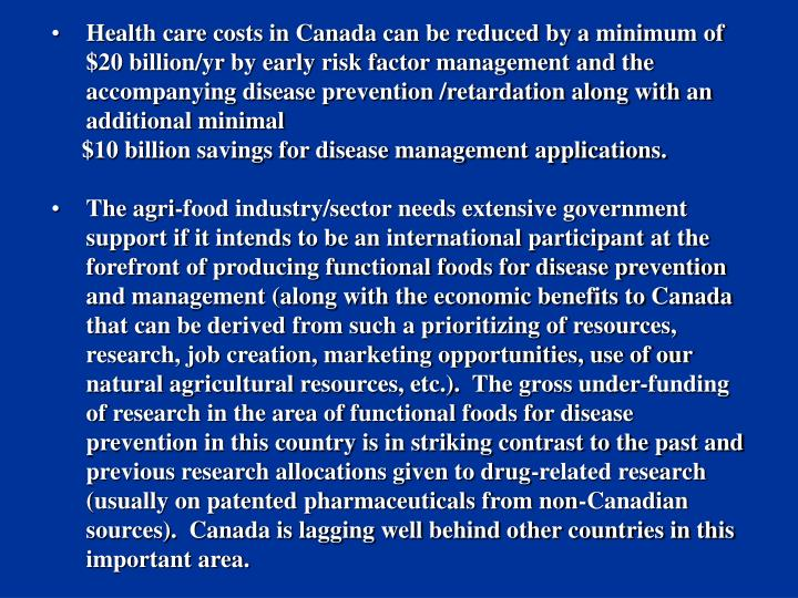 Health care costs in Canada can be reduced by a minimum of $20 billion/yr by early risk factor management and the accompanying disease prevention /retardation along with an additional minimal