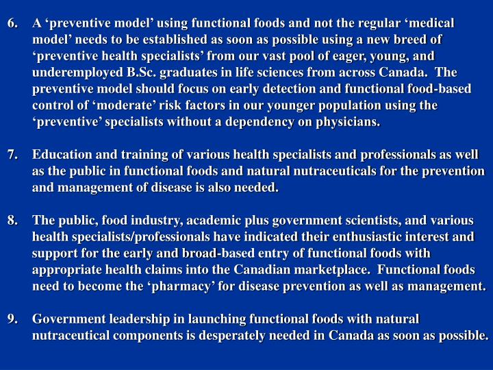 A 'preventive model' using functional foods and not the regular 'medical model' needs to be established as soon as possible using a new breed of 'preventive health specialists' from our vast pool of eager, young, and underemployed B.Sc. graduates in life sciences from across Canada.  The preventive model should focus on early detection and functional food-based control of 'moderate' risk factors in our younger population using the 'preventive' specialists without a dependency on physicians.