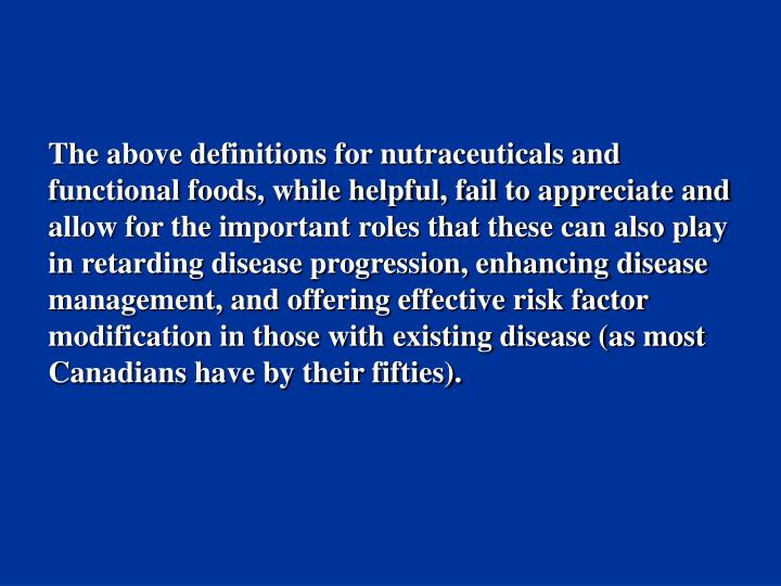 The above definitions for nutraceuticals and functional foods, while helpful, fail to appreciate and allow for the important roles that these can also play in retarding disease progression, enhancing disease management, and offering effective risk factor modification in those with existing disease (as most Canadians have by their fifties).