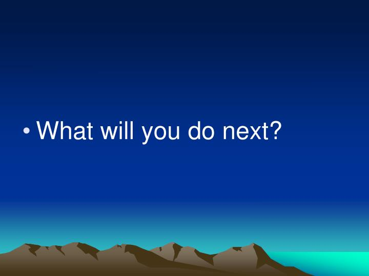 What will you do next?