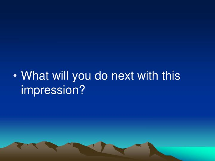 What will you do next with this impression?