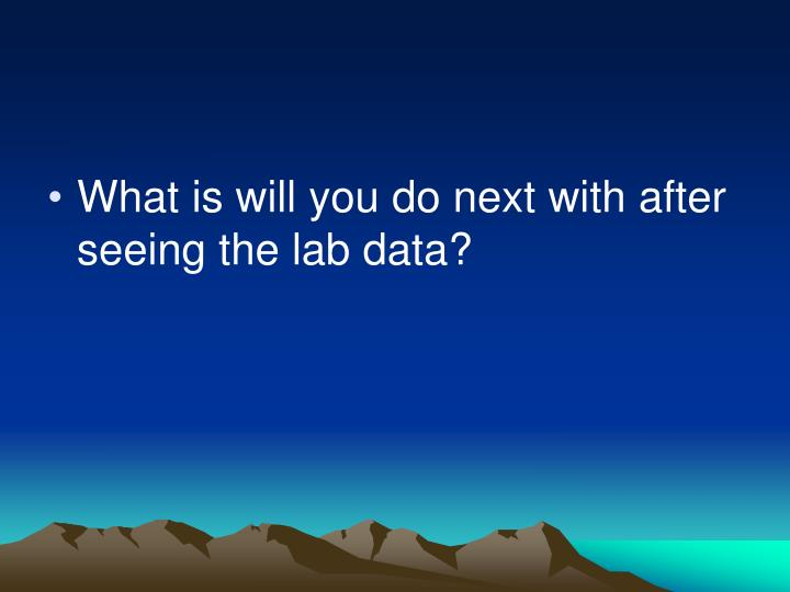What is will you do next with after seeing the lab data?