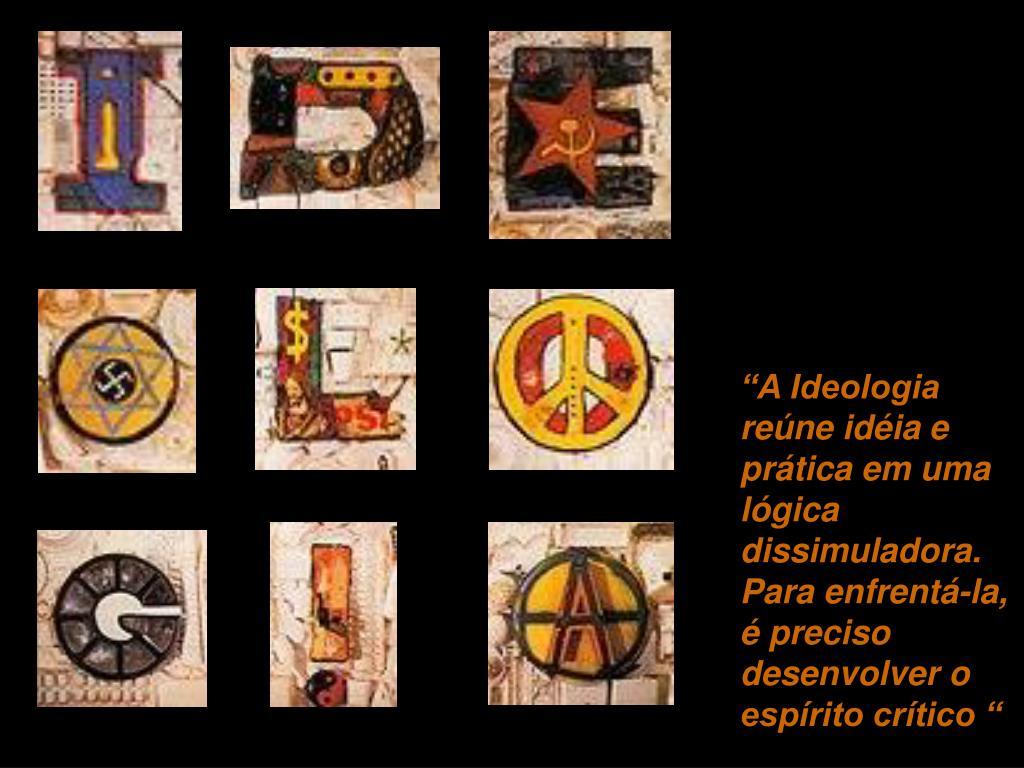 """""""A Ideologia reúne idéia e prática em uma lógica dissimuladora. Para enfrentá-la, é preciso desenvolver o espírito crítico """""""