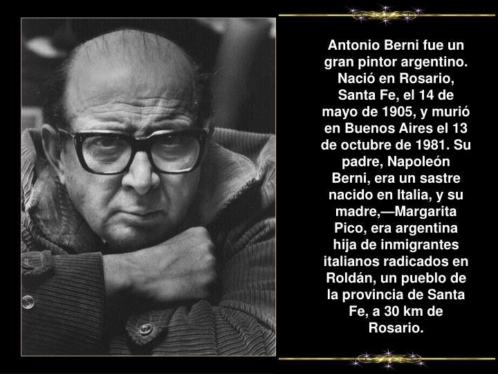 Antonio Berni fue un gran pintor argentino. Nació en Rosario, Santa Fe, el 14 de mayo de 1905, y murió en Buenos Aires el 13 de octubre de 1981. Su padre, Napoleón Berni, era un sastre nacido en Italia, y su madre,—Margarita Pico, era argentina hija de inmigrantes italianos radicados en Roldán, un pueblo de la provincia de Santa Fe, a 30km de Rosario.