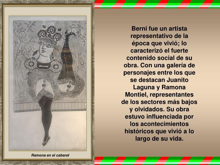 Berni fue un artista representativo de la época que vivió; lo caracterizó el fuerte contenido social de su obra. Con una galería de personajes entre los que se destacan Juanito Laguna y Ramona Montiel, representantes de los sectores más bajos y olvidados. Su obra estuvo influenciada por los acontecimientos históricos que vivió a lo largo de su vida.