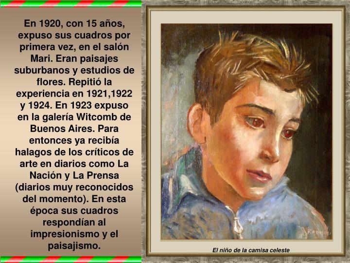 En 1920, con 15 años, expuso sus cuadros por primera vez, en el salón Mari. Eran paisajes suburbanos y estudios de flores. Repitió la experiencia en 1921,1922 y 1924. En 1923 expuso en la galería Witcomb de Buenos Aires. Para entonces ya recibía halagos de los críticos de arte en diarios como La Nación y La Prensa (diarios muy reconocidos del momento). En esta época sus cuadros respondían al impresionismo y el paisajismo.