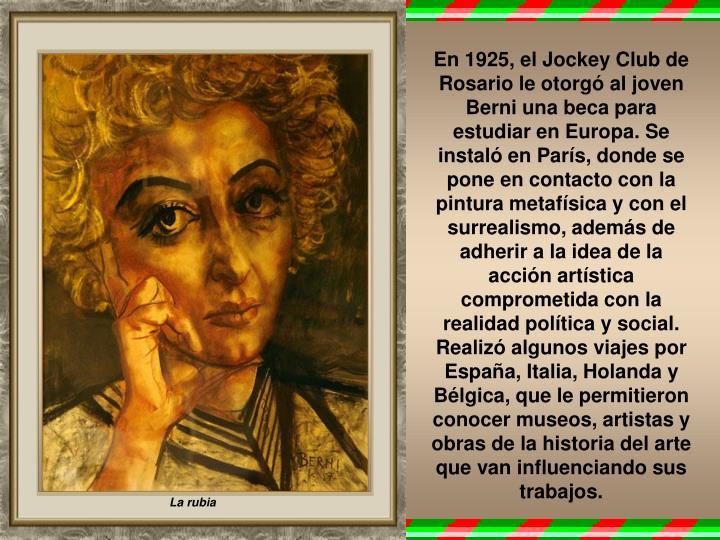En 1925, el Jockey Club de Rosario le otorgó al joven Berni una beca para estudiar en Europa. Se instaló en París, donde se pone en contacto con la pintura metafísica y con el surrealismo, además de adherir a la idea de la acción artística comprometida con la realidad política y social. Realizó algunos viajes por España, Italia, Holanda y Bélgica, que le permitieron conocer museos, artistas y obras de la historia del arte que van influenciando sus trabajos.