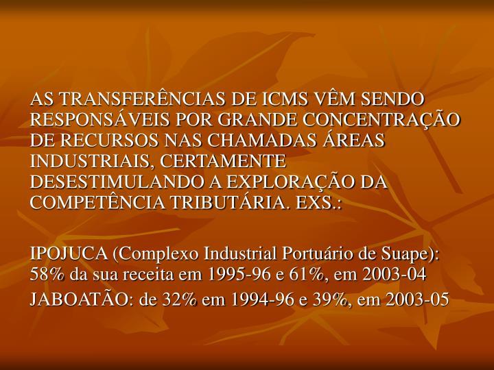 AS TRANSFERÊNCIAS DE ICMS VÊM SENDO RESPONSÁVEIS POR GRANDE CONCENTRAÇÃO DE RECURSOS NAS CHAMADAS ÁREAS INDUSTRIAIS, CERTAMENTE DESESTIMULANDO A EXPLORAÇÃO DA COMPETÊNCIA TRIBUTÁRIA. EXS.: