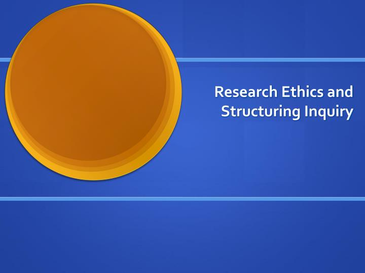 Research ethics and structuring inquiry