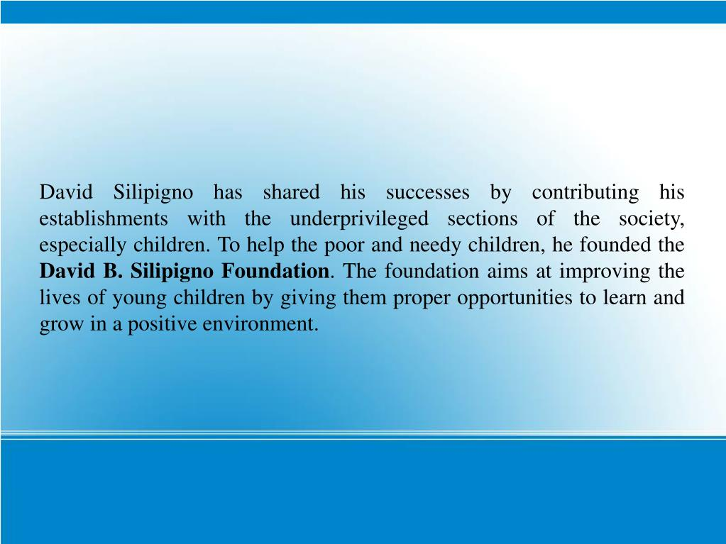 David Silipigno has shared his successes by contributing his establishments with the underprivileged sections of the society, especially children. To help the poor and needy children, he founded the