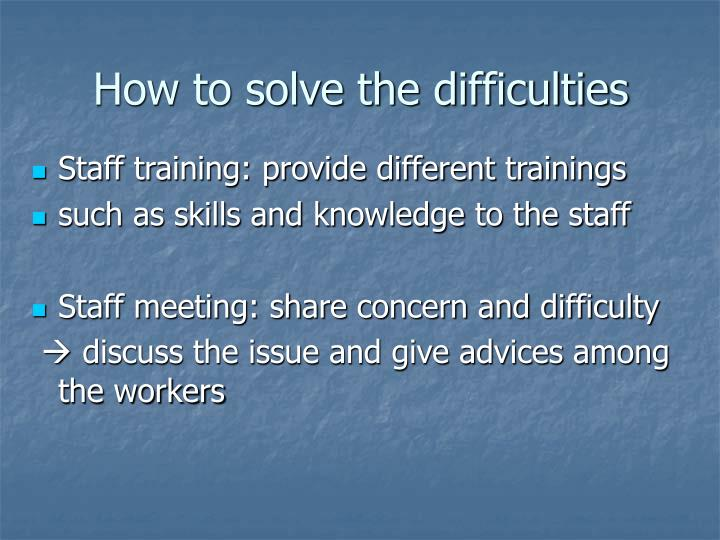 How to solve the difficulties