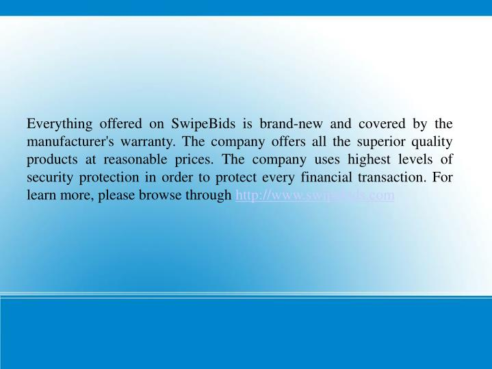 Everything offered on SwipeBids is brand-new and covered by the manufacturer's warranty. The company offers all the superior quality products at reasonable prices. The company uses highest levels of security protection in order to protect every financial transaction. For learn more, please browse through