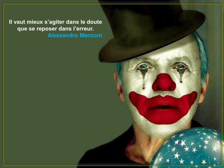 Il vaut mieux s'agiter dans le doute que se reposer dans l'erreur.