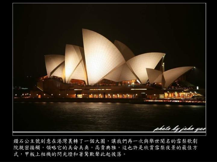 鑽石公主號刻意在港灣裏轉了一個大圈,讓我們再一次與舉世聞名的雪梨歌劇院親密接觸,領略它的美侖美奐,高貴典雅,這也許是欣賞雪梨夜景的最佳方式,甲板上相機的閃光燈和著驚歎聲此起彼落。