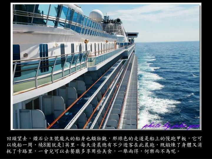 回頭望去,鑽石公主號龐大的船身也頗壯觀,那綠色的走道是船上的慢跑甲板,它可以繞船一周,繞