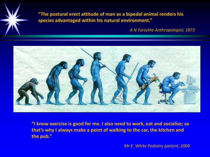 """""""The postural erect attitude of man as a bipedal animal renders his species advantaged within his natural environment."""""""